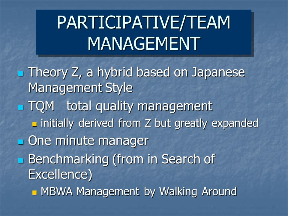 PARTICIPATIVE/TEAM MANAGEMENT Theory Z, a hybrid based on Japanese Management Style Theory Z, a hybrid based on Japanese Management Style TQM total quality management TQM total quality management initially derived from Z but greatly expanded initially derived from Z but greatly expanded One minute manager One minute manager Benchmarking (from in Search of Excellence) Benchmarking (from in Search of Excellence) MBWA Management by Walking Around MBWA Management by Walking Around