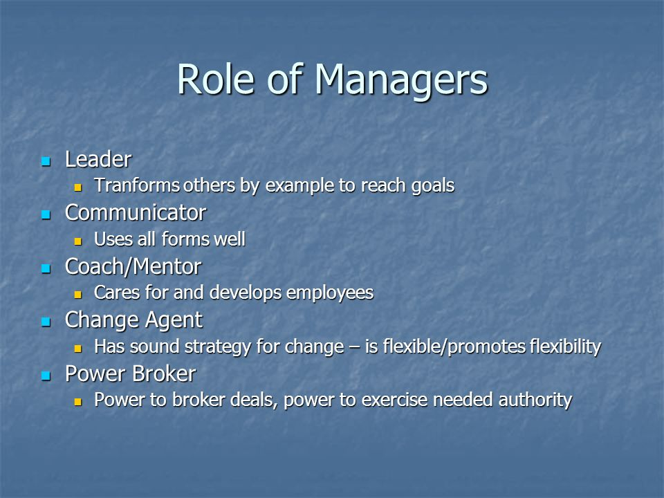 Role of Managers Leader Leader Tranforms others by example to reach goals Tranforms others by example to reach goals Communicator Communicator Uses all forms well Uses all forms well Coach/Mentor Coach/Mentor Cares for and develops employees Cares for and develops employees Change Agent Change Agent Has sound strategy for change – is flexible/promotes flexibility Has sound strategy for change – is flexible/promotes flexibility Power Broker Power Broker Power to broker deals, power to exercise needed authority Power to broker deals, power to exercise needed authority