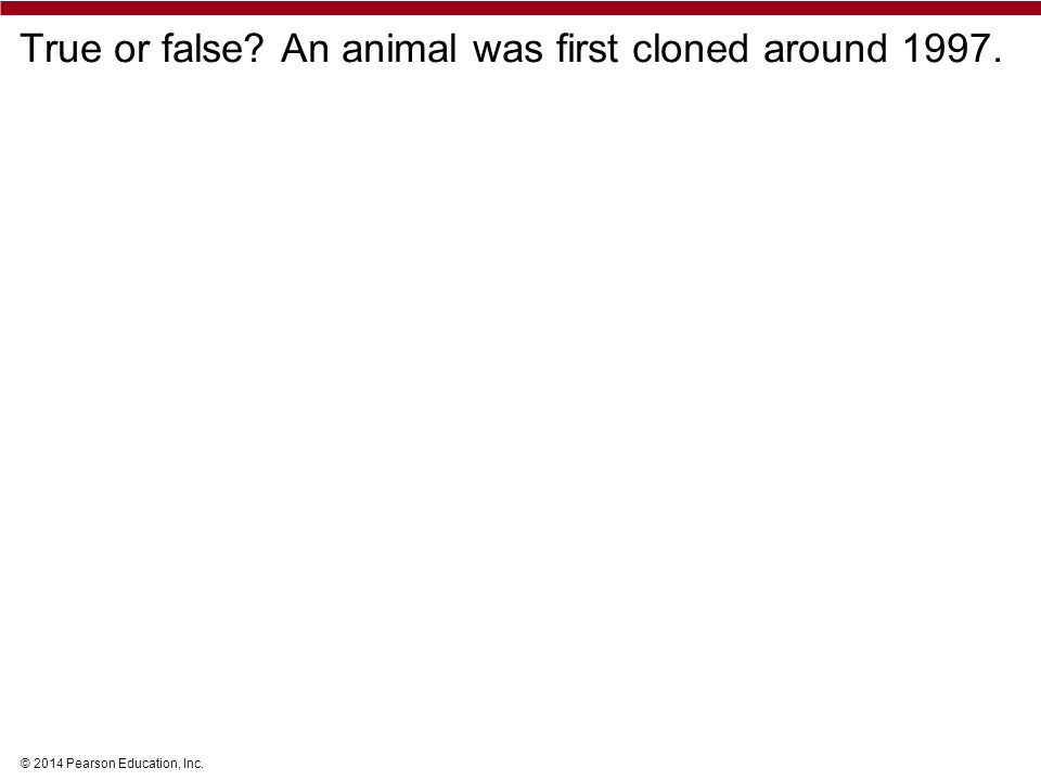 © 2014 Pearson Education, Inc. True or false? An animal was first cloned around 1997.