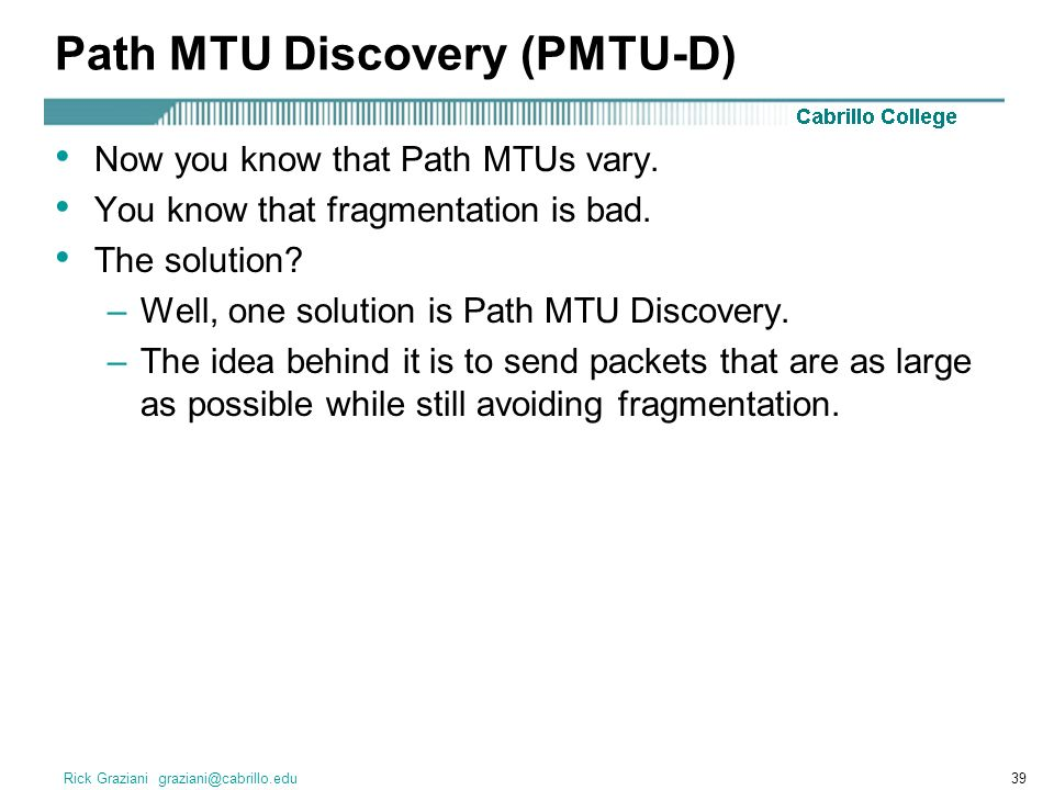 Rick Graziani graziani@cabrillo.edu39 Path MTU Discovery (PMTU-D) Now you know that Path MTUs vary.