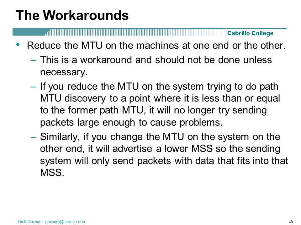 Rick Graziani graziani@cabrillo.edu45 The Workarounds Reduce the MTU on the machines at one end or the other.