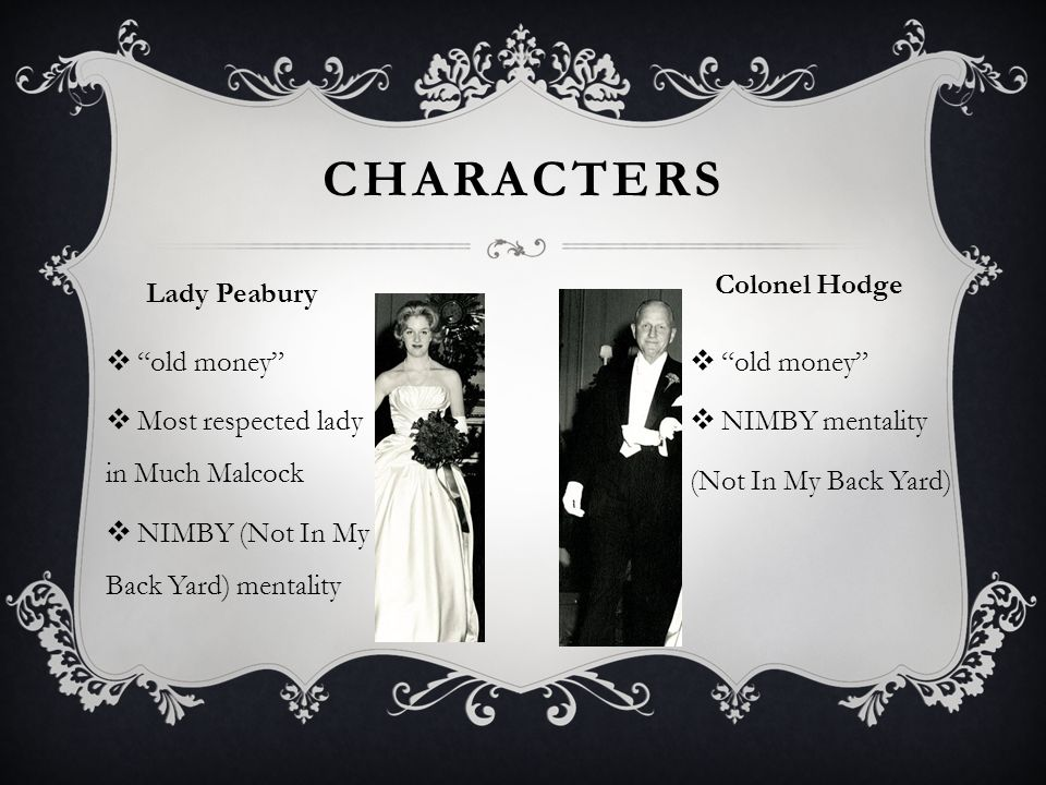  old money  Most respected lady in Much Malcock  NIMBY (Not In My Back Yard) mentality  old money  NIMBY mentality (Not In My Back Yard) CHARACTERS Lady Peabury Colonel Hodge