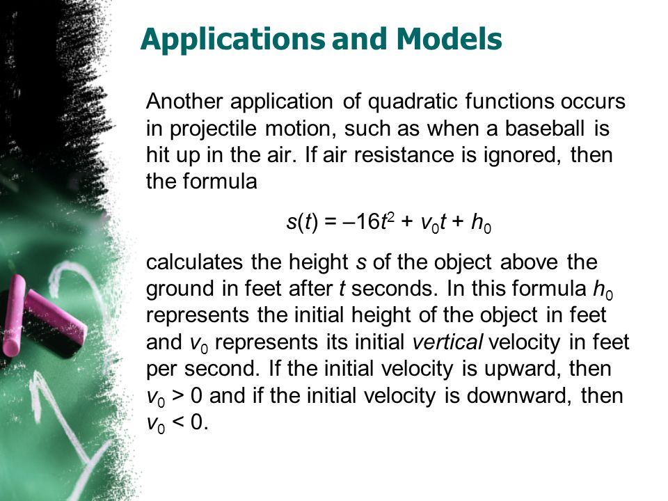 Applications and Models Another application of quadratic functions occurs in projectile motion, such as when a baseball is hit up in the air.