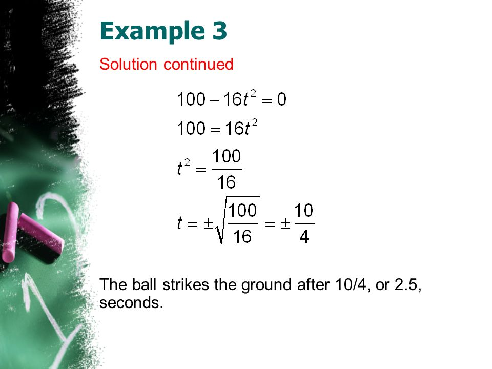 Example 3 Solution continued The ball strikes the ground after 10/4, or 2.5, seconds.