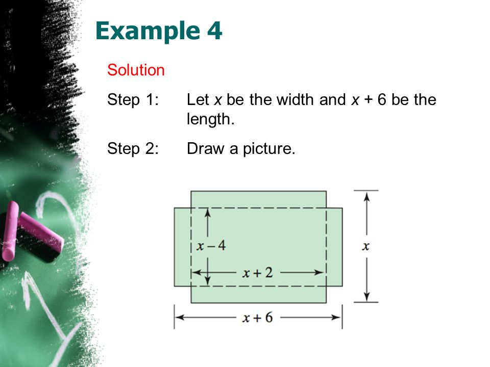 Example 4 Solution Step 1:Let x be the width and x + 6 be the length. Step 2:Draw a picture.