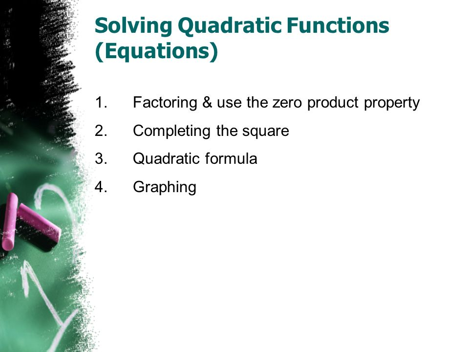 Solving Quadratic Functions (Equations) 1.Factoring & use the zero product property 2.Completing the square 3.Quadratic formula 4.Graphing