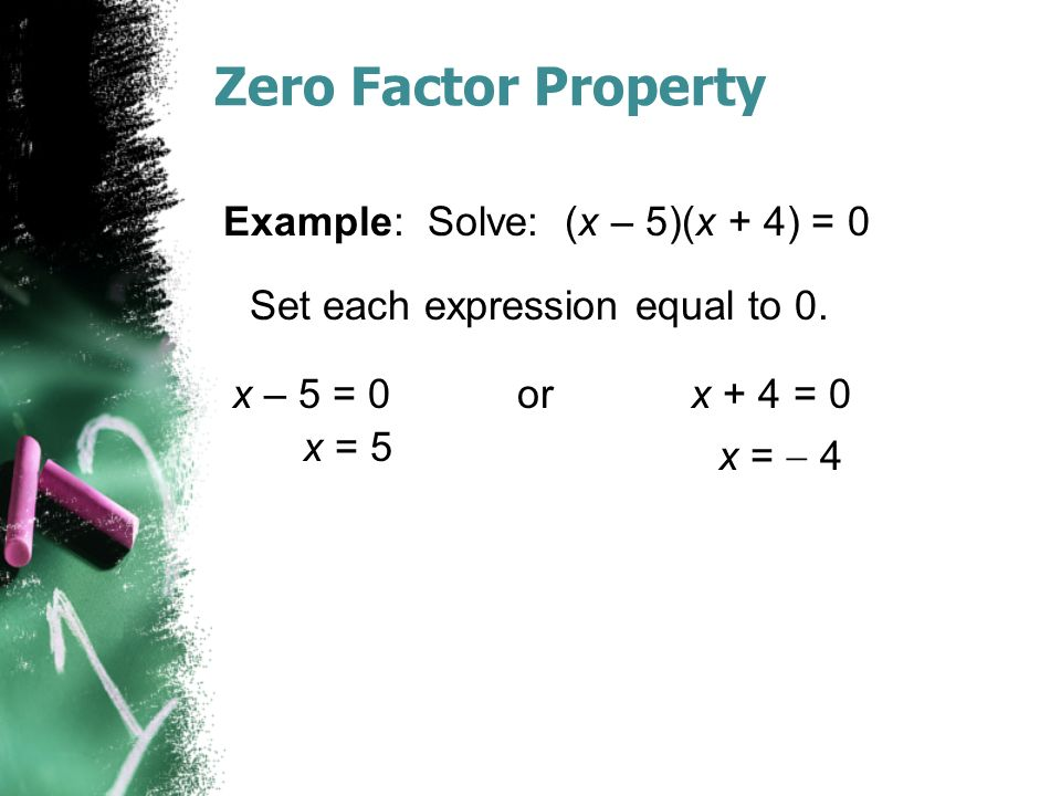 Zero Factor Property Example: Solve: (x – 5)(x + 4) = 0 x – 5 = 0 or x + 4 = 0 Set each expression equal to 0.