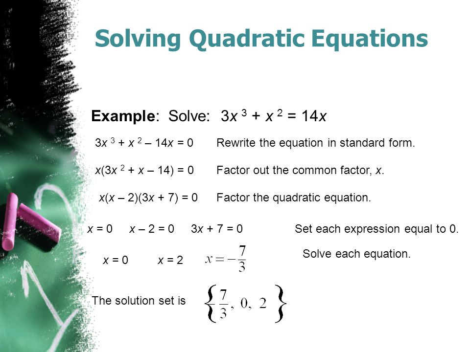 Solving Quadratic Equations Example: Solve: 3x 3 + x 2 = 14x 3x 3 + x 2 – 14x = 0Rewrite the equation in standard form.