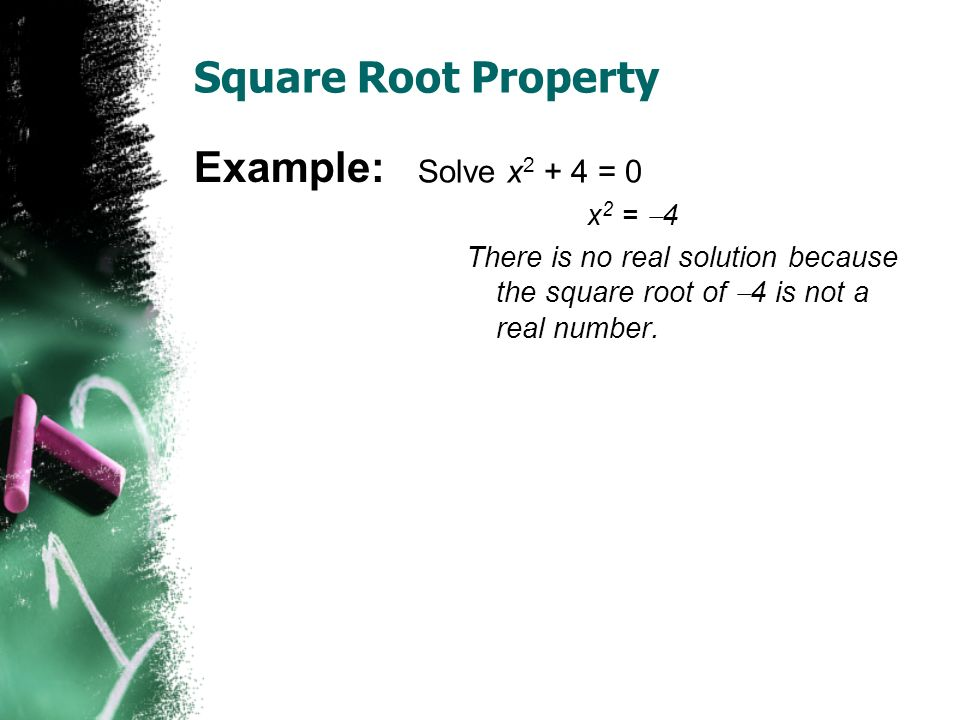 Square Root Property Solve x = 0 x 2 =  4 There is no real solution because the square root of  4 is not a real number.