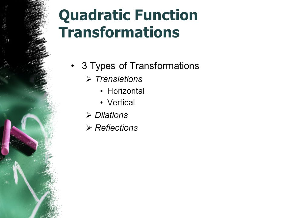 Quadratic Function Transformations 3 Types of Transformations  Translations Horizontal Vertical  Dilations  Reflections