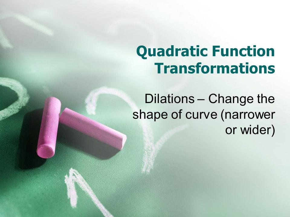 Quadratic Function Transformations Dilations – Change the shape of curve (narrower or wider)