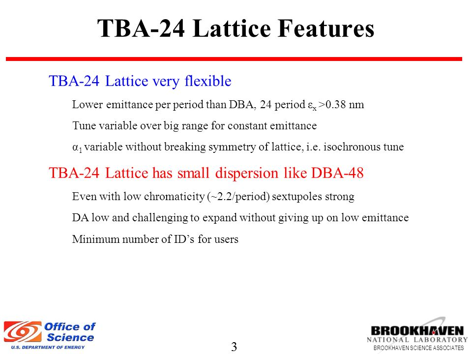 3 BROOKHAVEN SCIENCE ASSOCIATES 3 TBA-24 Lattice Features TBA-24 Lattice very flexible Lower emittance per period than DBA, 24 period ε x >0.38 nm Tune variable over big range for constant emittance α 1 variable without breaking symmetry of lattice, i.e.