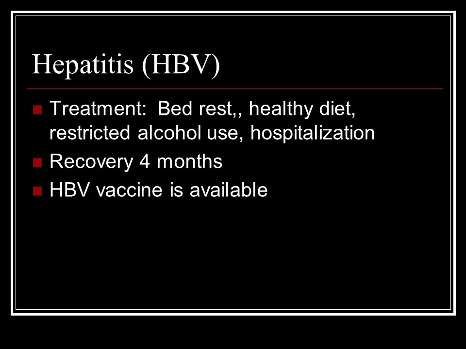 Hepatitis (HBV) Treatment: Bed rest,, healthy diet, restricted alcohol use, hospitalization Recovery 4 months HBV vaccine is available