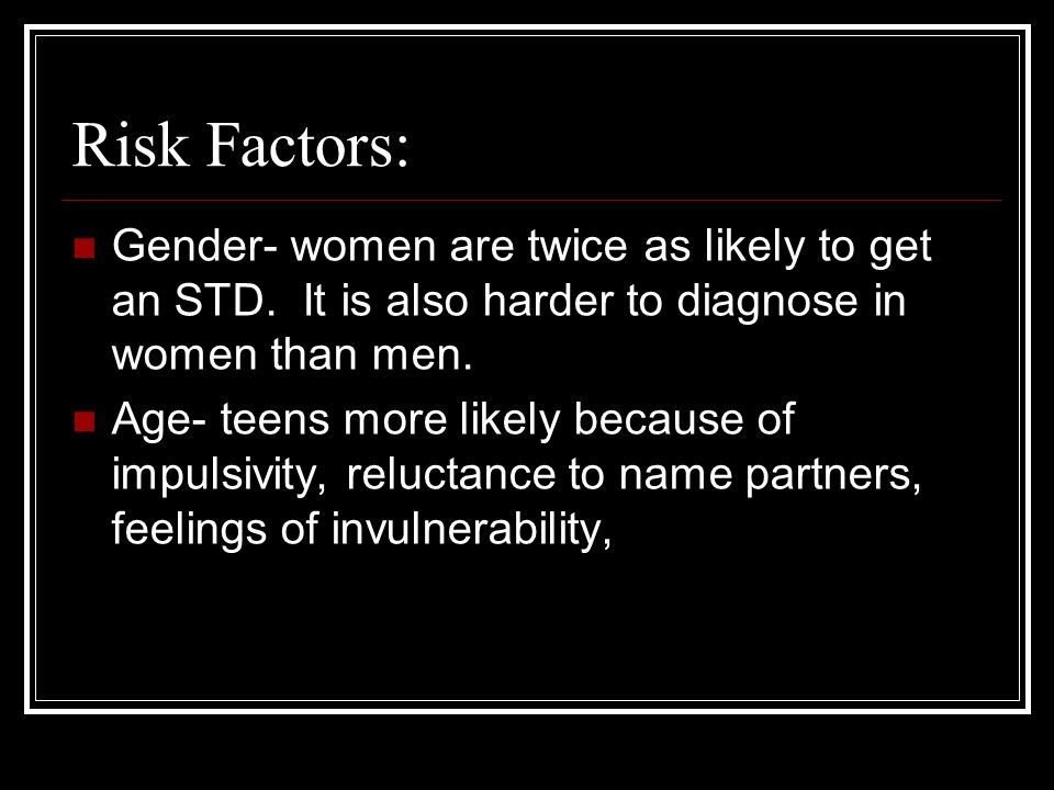 Risk Factors: Gender- women are twice as likely to get an STD.