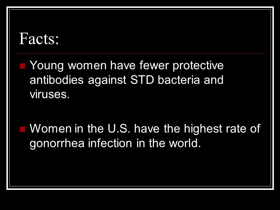 Facts: Young women have fewer protective antibodies against STD bacteria and viruses.