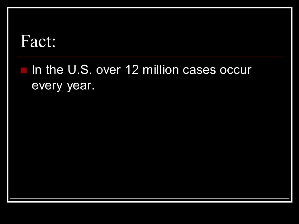 Fact: In the U.S. over 12 million cases occur every year.