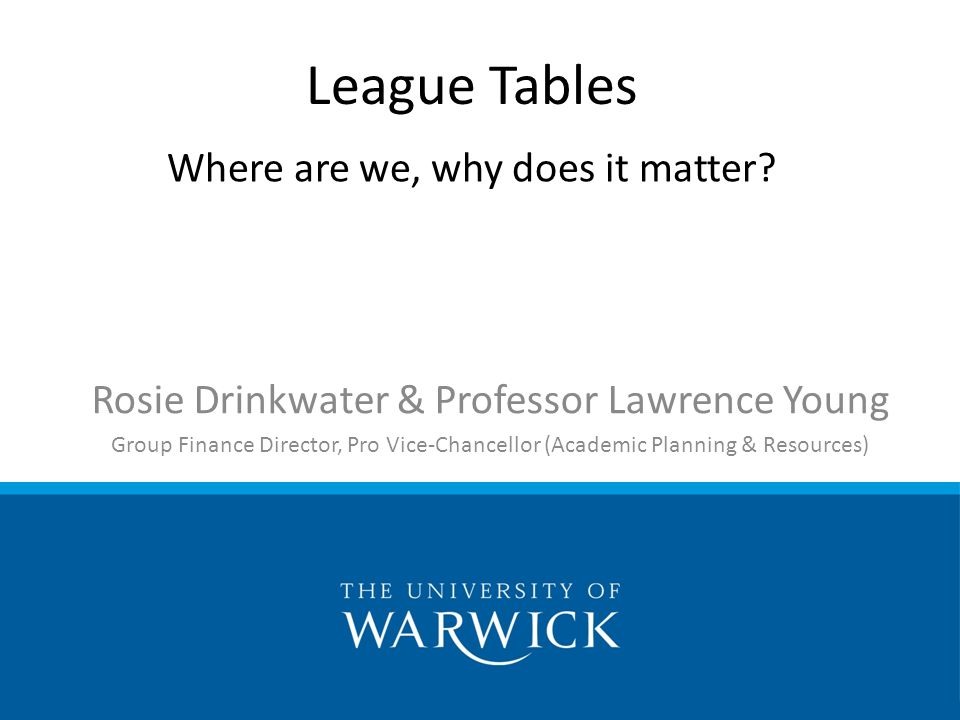 Rosie Drinkwater & Professor Lawrence Young Group Finance Director, Pro Vice-Chancellor (Academic Planning & Resources) League Tables Where are we, why does it matter