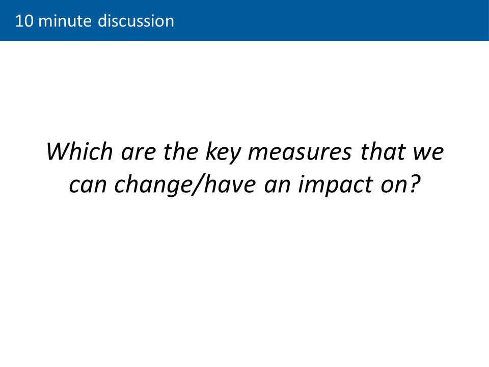 Which are the key measures that we can change/have an impact on 10 minute discussion