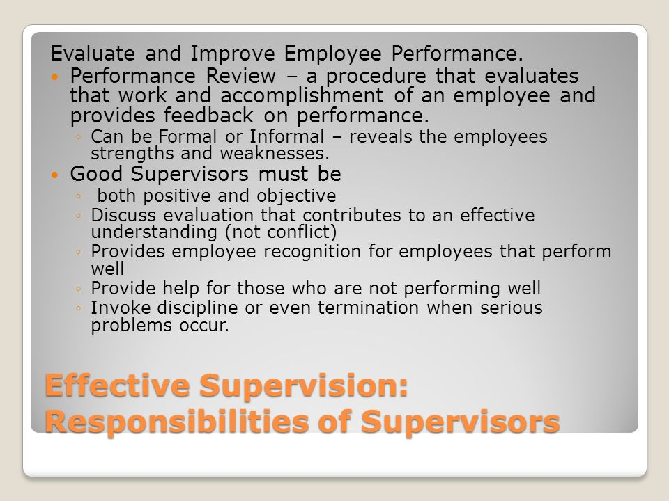 Effective Supervision: Responsibilities of Supervisors Evaluate and Improve Employee Performance. Performance Review – a procedure that evaluates that