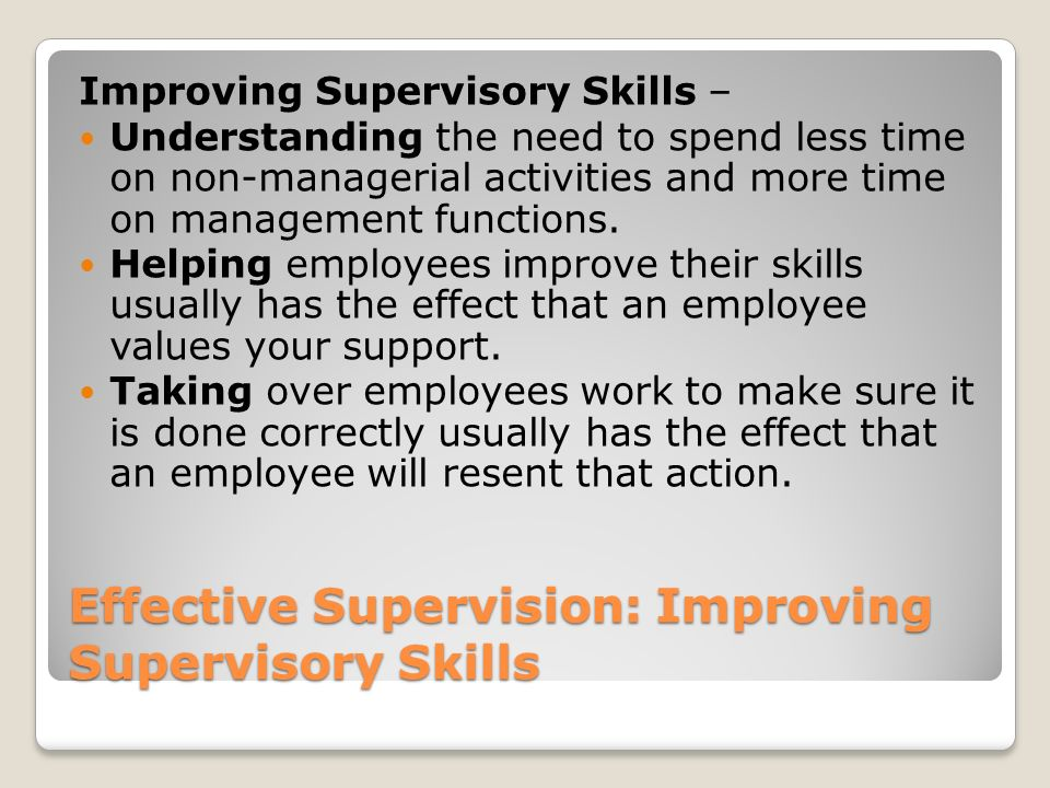 Effective Supervision: Improving Supervisory Skills Improving Supervisory Skills – Understanding the need to spend less time on non-managerial activit