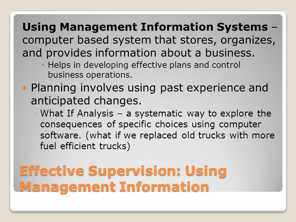 Effective Supervision: Using Management Information Using Management Information Systems – computer based system that stores, organizes, and provides