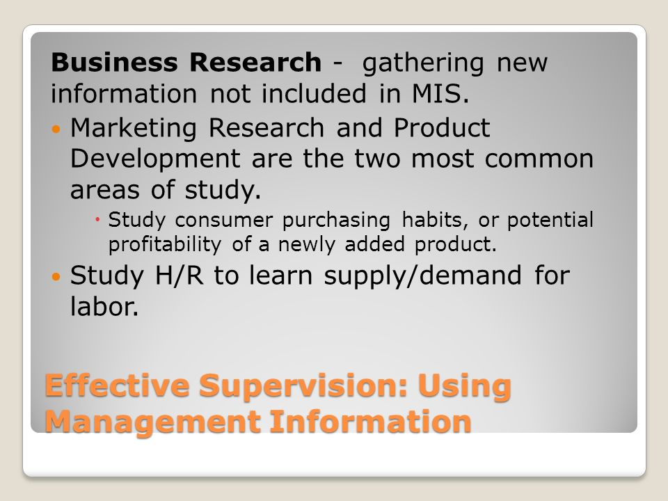 Effective Supervision: Using Management Information Business Research - gathering new information not included in MIS. Marketing Research and Product
