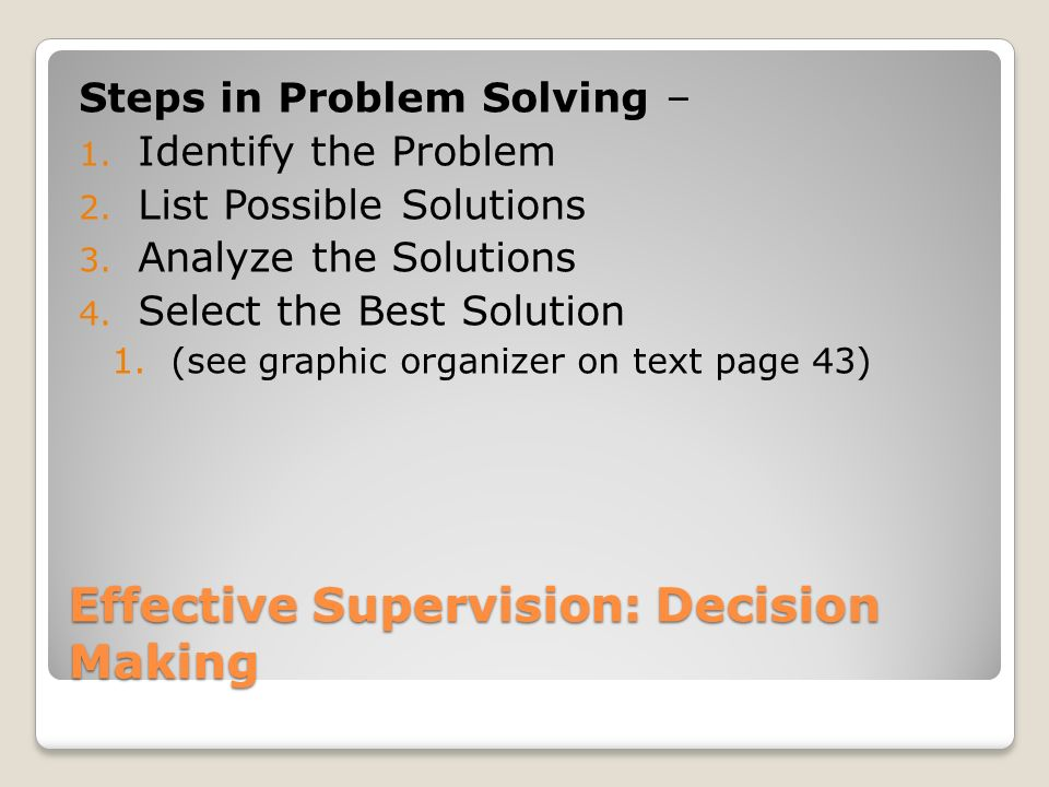 Effective Supervision: Decision Making Steps in Problem Solving – 1. Identify the Problem 2. List Possible Solutions 3. Analyze the Solutions 4. Selec