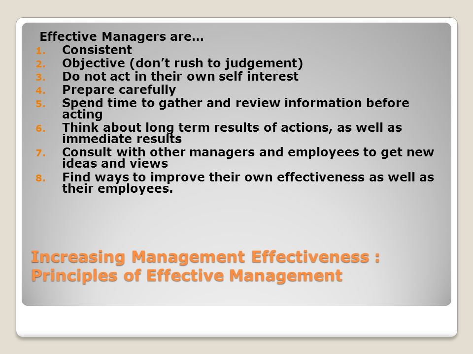 Increasing Management Effectiveness : Principles of Effective Management Effective Managers are… 1. Consistent 2. Objective (don't rush to judgement)
