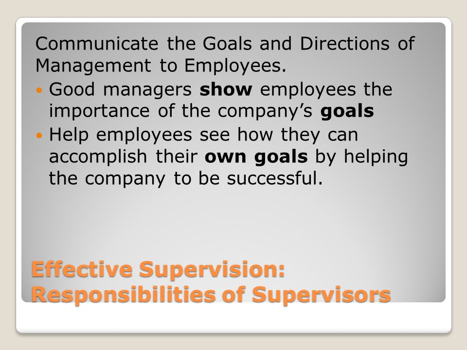 Effective Supervision: Responsibilities of Supervisors Communicate the Goals and Directions of Management to Employees. Good managers show employees t