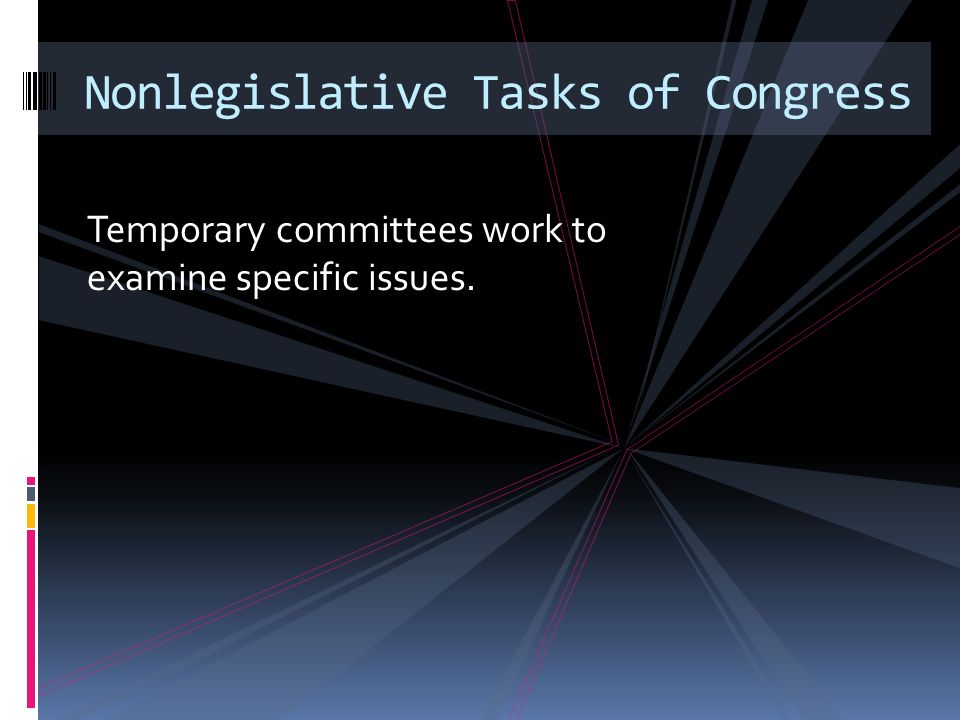 Temporary committees work to examine specific issues. Nonlegislative Tasks of Congress