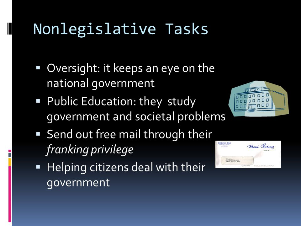 Nonlegislative Tasks  Oversight: it keeps an eye on the national government  Public Education: they study government and societal problems  Send out free mail through their franking privilege  Helping citizens deal with their government