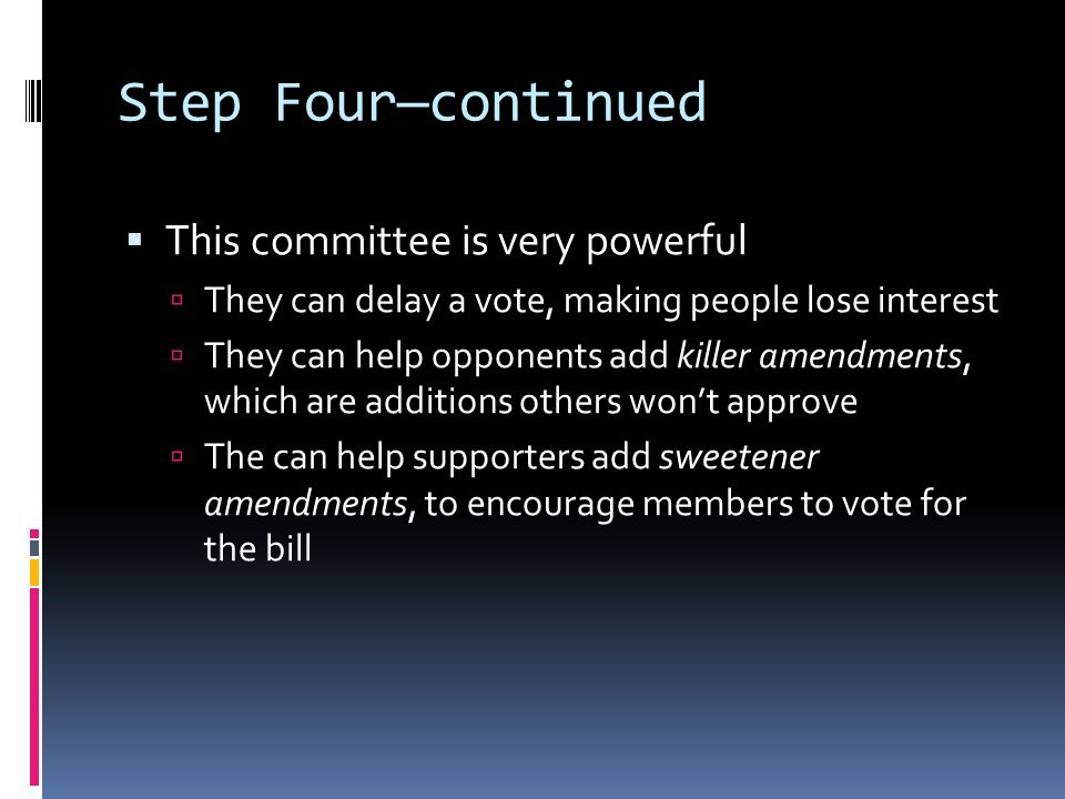 Step Four—continued  This committee is very powerful  They can delay a vote, making people lose interest  They can help opponents add killer amendments, which are additions others won't approve  The can help supporters add sweetener amendments, to encourage members to vote for the bill