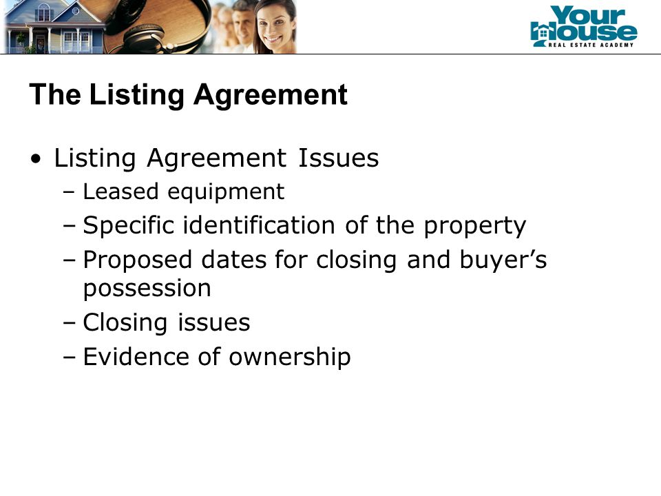 The Listing Agreement Listing Agreement Issues –Leased equipment –Specific identification of the property –Proposed dates for closing and buyer's possession –Closing issues –Evidence of ownership
