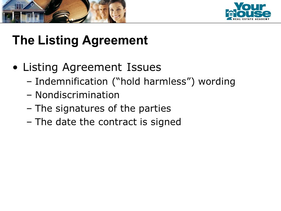The Listing Agreement Listing Agreement Issues –Indemnification ( hold harmless ) wording –Nondiscrimination –The signatures of the parties –The date the contract is signed