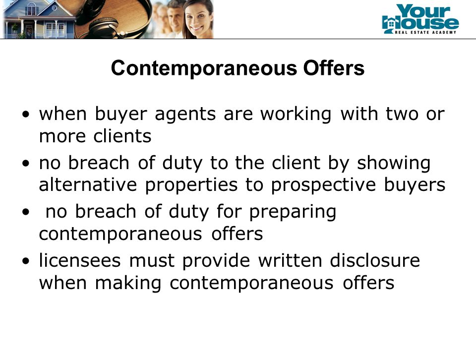 Contemporaneous Offers when buyer agents are working with two or more clients no breach of duty to the client by showing alternative properties to prospective buyers no breach of duty for preparing contemporaneous offers licensees must provide written disclosure when making contemporaneous offers