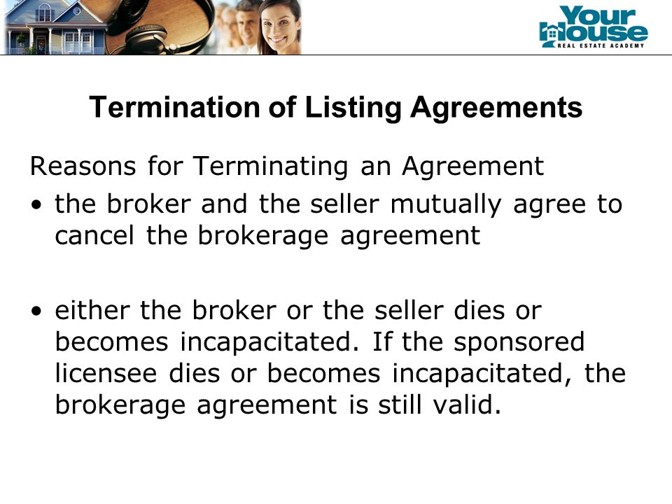 Termination of Listing Agreements Reasons for Terminating an Agreement the broker and the seller mutually agree to cancel the brokerage agreement either the broker or the seller dies or becomes incapacitated.