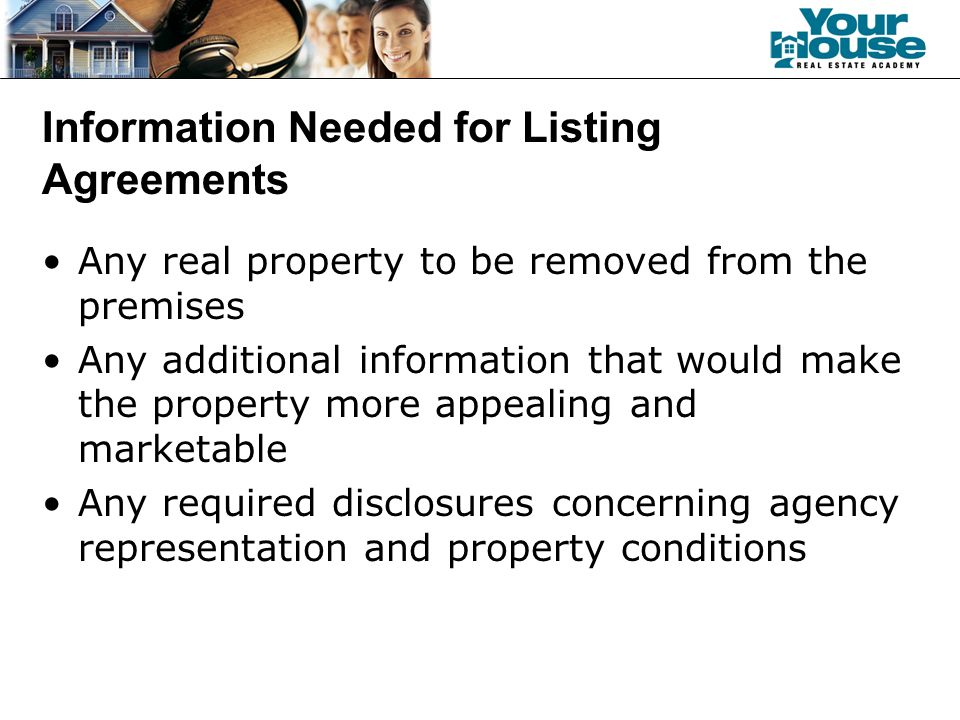 Information Needed for Listing Agreements Any real property to be removed from the premises Any additional information that would make the property more appealing and marketable Any required disclosures concerning agency representation and property conditions
