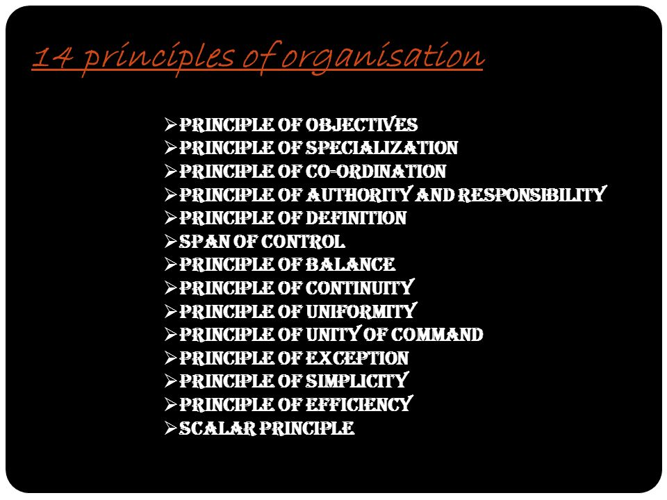 14 principles of organisation  Principle of Objectives  Principle of Specialization  Principle of Co-ordination  Principle of Authority and Responsibility  Principle of Definition  Span of Control  Principle of Balance  Principle of Continuity  Principle of Uniformity  Principle of Unity of Command  Principle of Exception  Principle of Simplicity  Principle of Efficiency  Scalar Principle