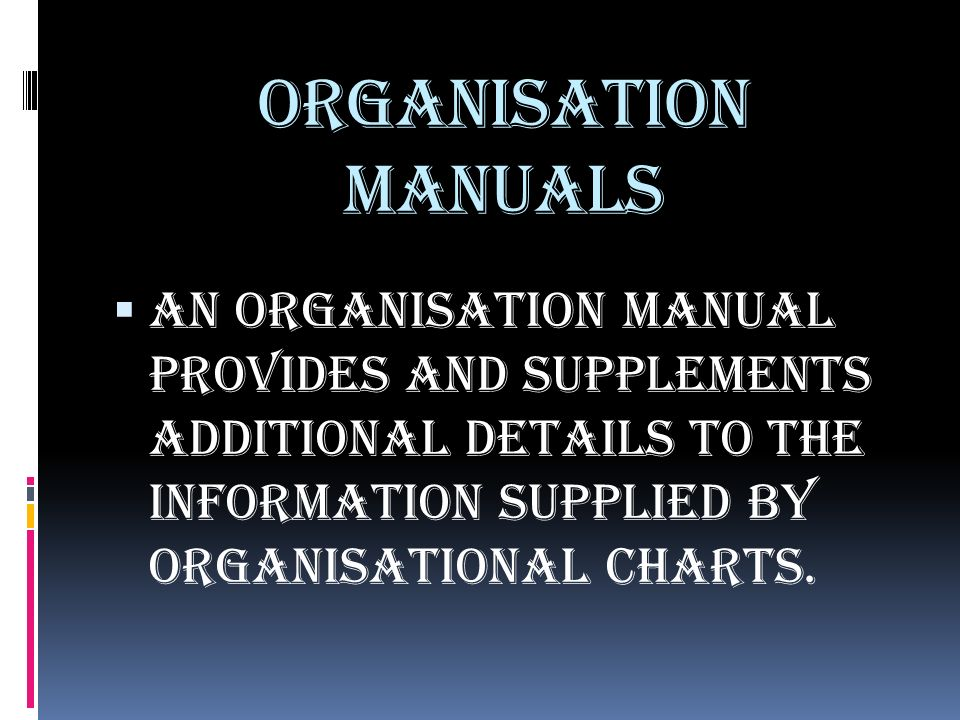 ORGANISATION MANUALS  An organisation manual provides and supplements additional details to the information supplied by organisational charts.