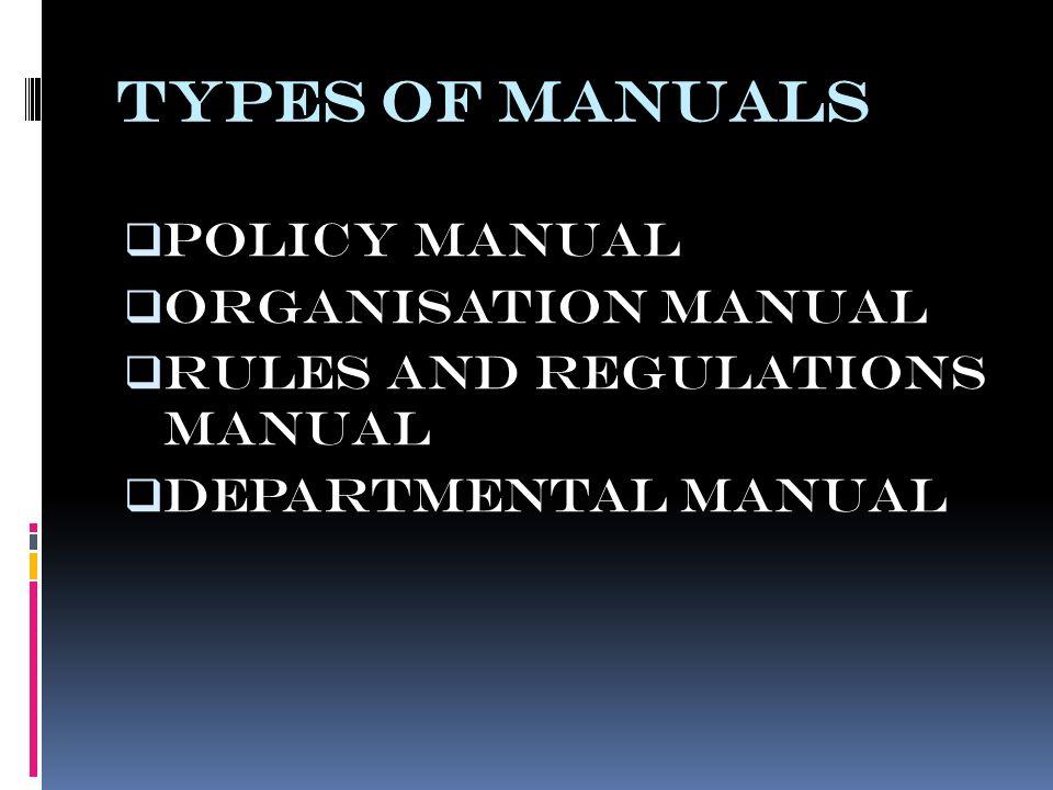 TYPES OF MANUALS  POLICY MANUAL  ORGANISATION MANUAL  RULES AND REGULATIONS MANUAL  DEPARTMENTAL MANUAL