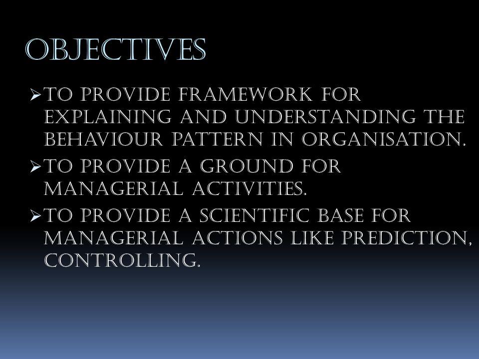 OBJECTIVES  To provide framework for explaining and understanding the behaviour pattern in organisation.