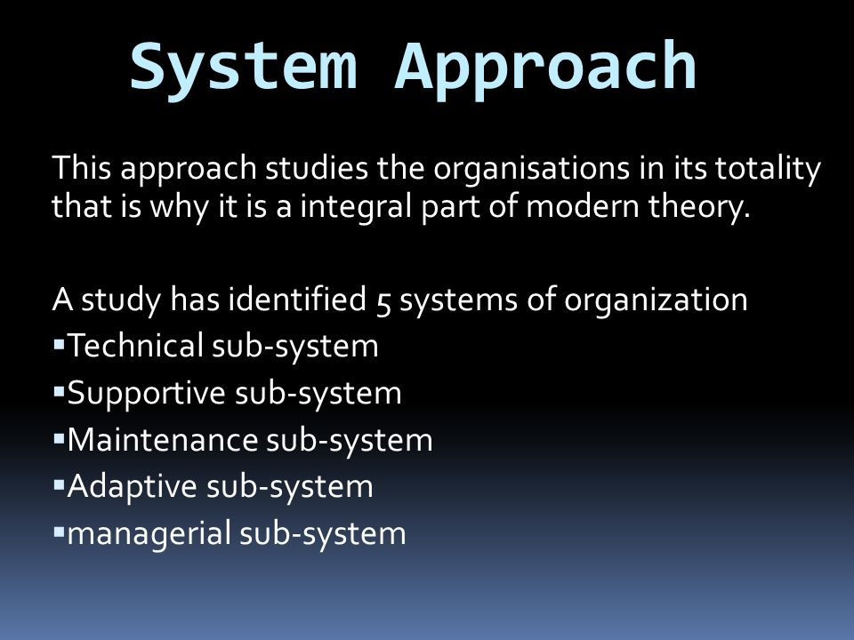 System Approach This approach studies the organisations in its totality that is why it is a integral part of modern theory.