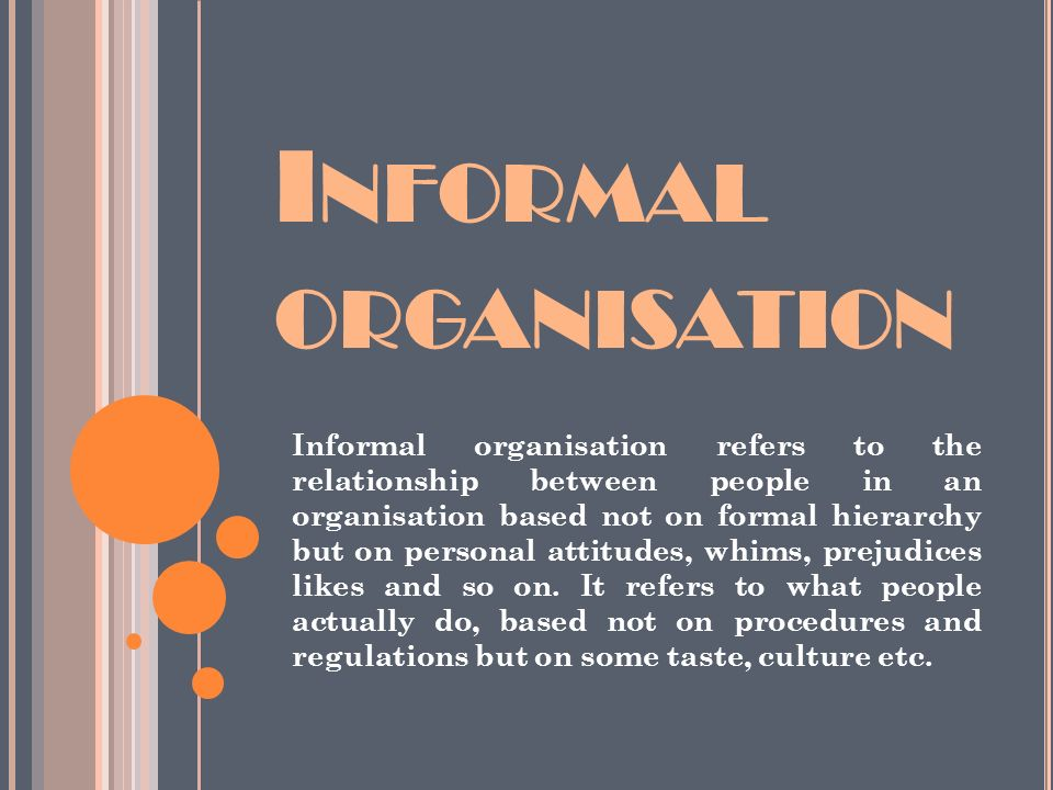 I NFORMAL ORGANISATION Informal organisation refers to the relationship between people in an organisation based not on formal hierarchy but on personal attitudes, whims, prejudices likes and so on.