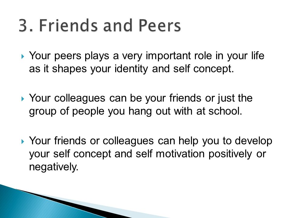  Your peers plays a very important role in your life as it shapes your identity and self concept.