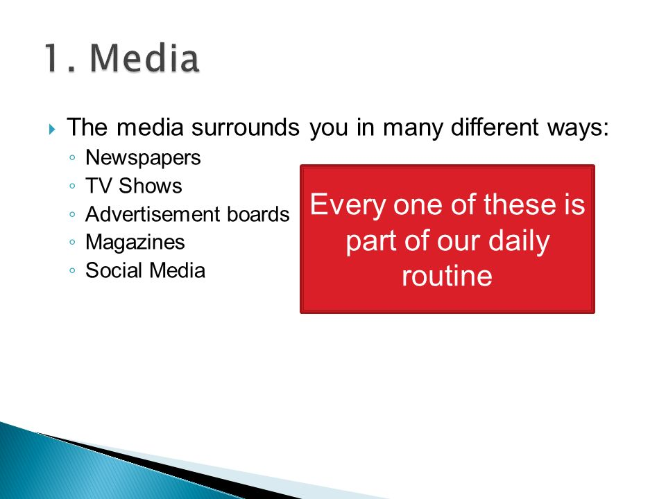  The media surrounds you in many different ways: ◦ Newspapers ◦ TV Shows ◦ Advertisement boards ◦ Magazines ◦ Social Media Every one of these is part of our daily routine