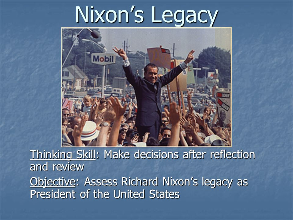 1 Nixon's Legacy Thinking Skill: Make decisions after reflection and review Objective: Assess Richard Nixon's legacy as President of the United States