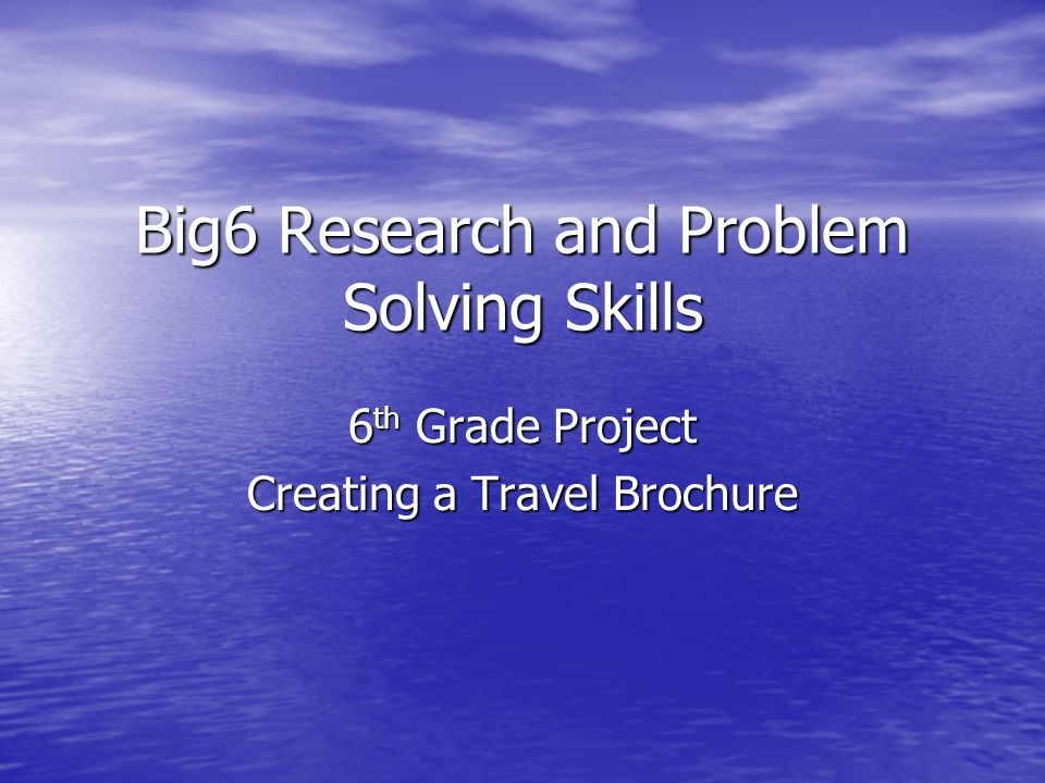Big6 Research and Problem Solving Skills 6 th Grade Project Creating a Travel Brochure