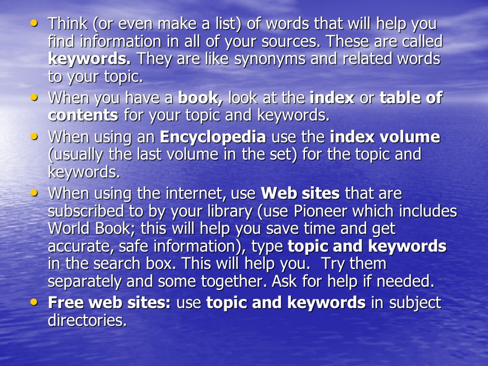 Think (or even make a list) of words that will help you find information in all of your sources.