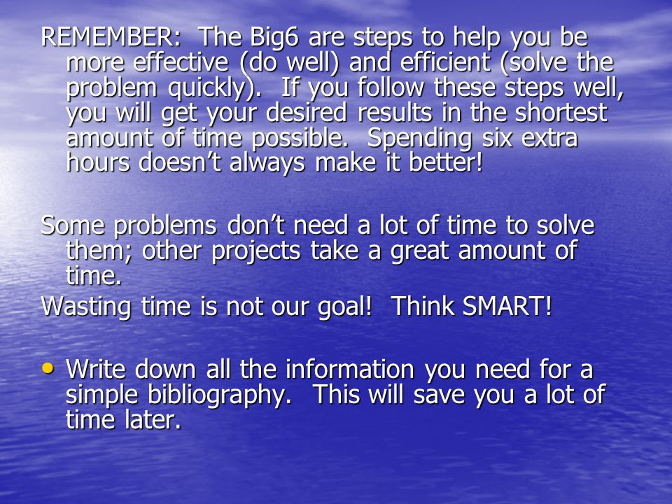 REMEMBER: The Big6 are steps to help you be more effective (do well) and efficient (solve the problem quickly).