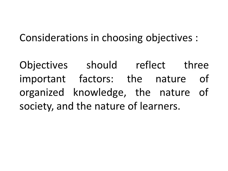 Considerations in choosing objectives : Objectives should reflect three important factors: the nature of organized knowledge, the nature of society, and the nature of learners.